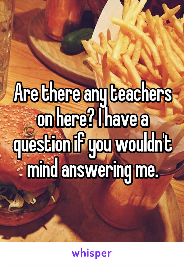 Are there any teachers on here? I have a question if you wouldn't mind answering me.