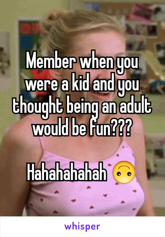 Member when you were a kid and you thought being an adult would be fun???  Hahahahahah 🙃