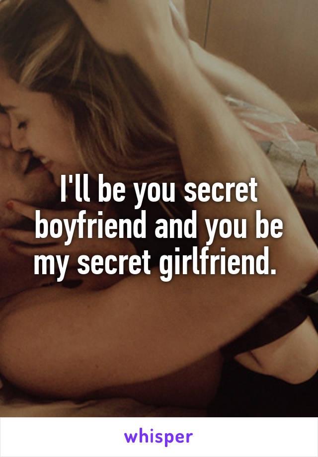 I'll be you secret boyfriend and you be my secret girlfriend.