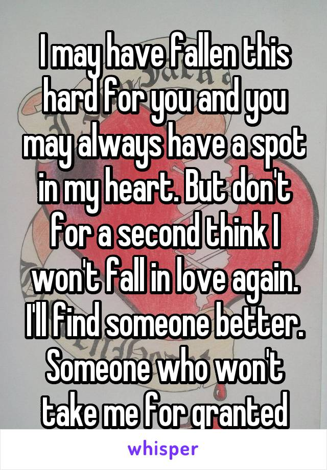 I may have fallen this hard for you and you may always have a spot in my heart. But don't for a second think I won't fall in love again. I'll find someone better. Someone who won't take me for granted