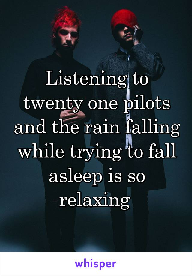 Listening to twenty one pilots and the rain falling while trying to fall asleep is so relaxing