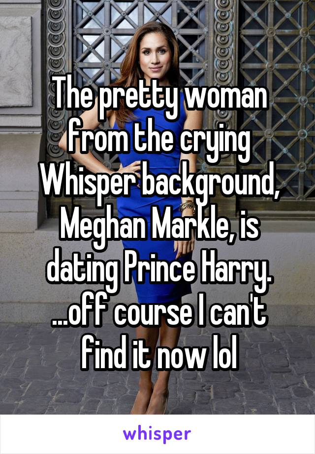 The pretty woman from the crying Whisper background, Meghan Markle, is dating Prince Harry. ...off course I can't find it now lol