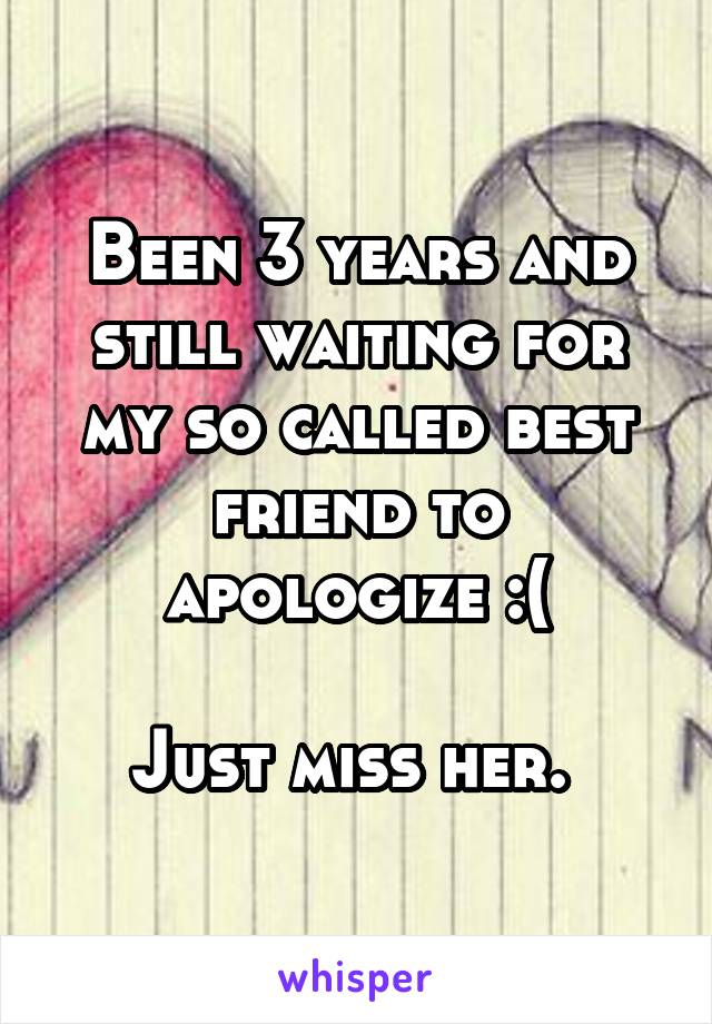 Been 3 years and still waiting for my so called best friend to apologize :(  Just miss her.