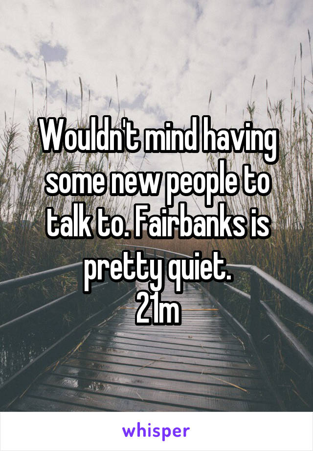 Wouldn't mind having some new people to talk to. Fairbanks is pretty quiet. 21m