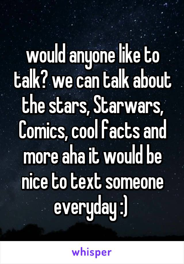 would anyone like to talk? we can talk about the stars, Starwars, Comics, cool facts and more aha it would be nice to text someone everyday :)