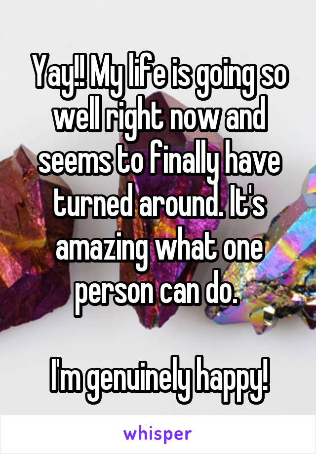 Yay!! My life is going so well right now and seems to finally have turned around. It's amazing what one person can do.   I'm genuinely happy!