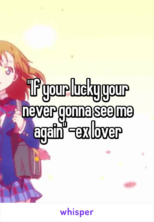 """""""If your lucky your never gonna see me again"""" -ex lover"""