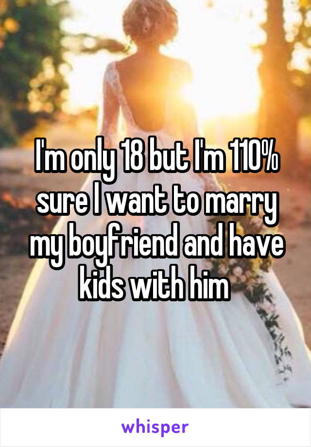 I'm only 18 but I'm 110% sure I want to marry my boyfriend and have kids with him