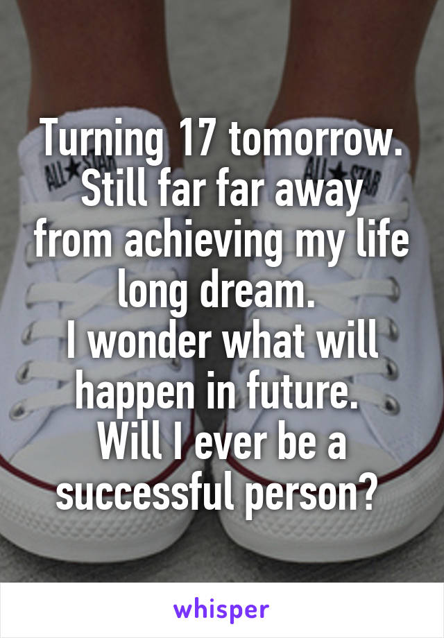 Turning 17 tomorrow. Still far far away from achieving my life long dream.  I wonder what will happen in future.  Will I ever be a successful person?