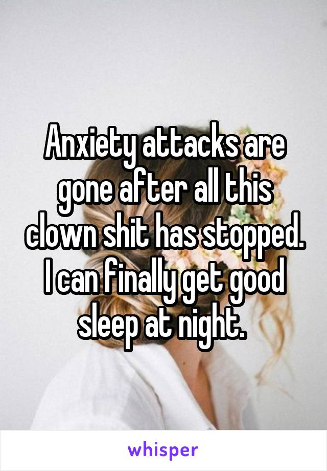 Anxiety attacks are gone after all this clown shit has stopped. I can finally get good sleep at night.
