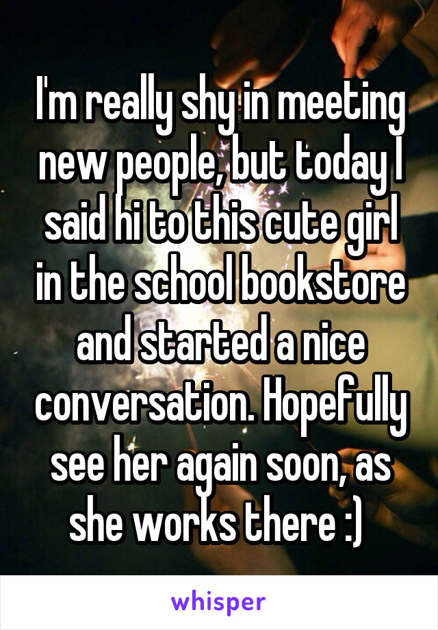 I'm really shy in meeting new people, but today I said hi to this cute girl in the school bookstore and started a nice conversation. Hopefully see her again soon, as she works there :)