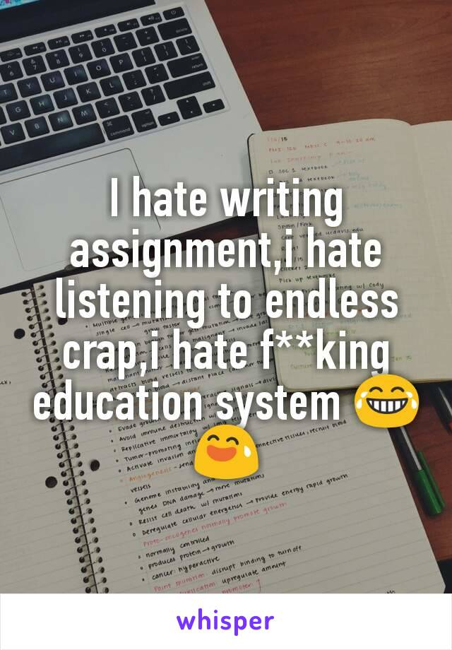 I hate writing assignment,i hate listening to endless crap,i hate f**king education system 😂😅