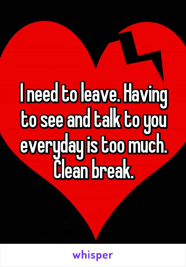 I need to leave. Having to see and talk to you everyday is too much. Clean break.