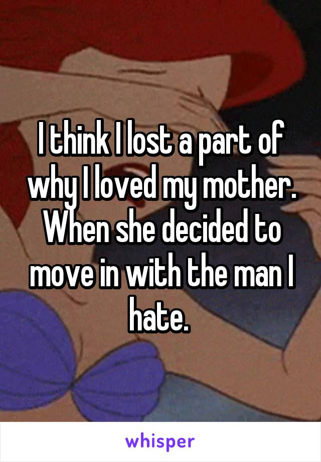 I think I lost a part of why I loved my mother. When she decided to move in with the man I hate.