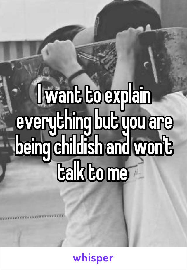I want to explain everything but you are being childish and won't talk to me