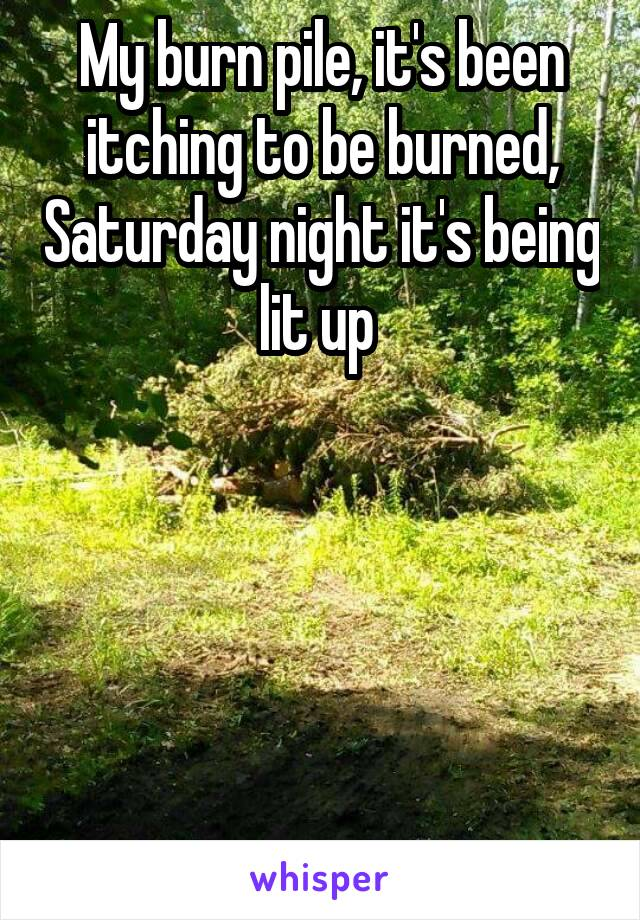 My burn pile, it's been itching to be burned, Saturday night it's being lit up