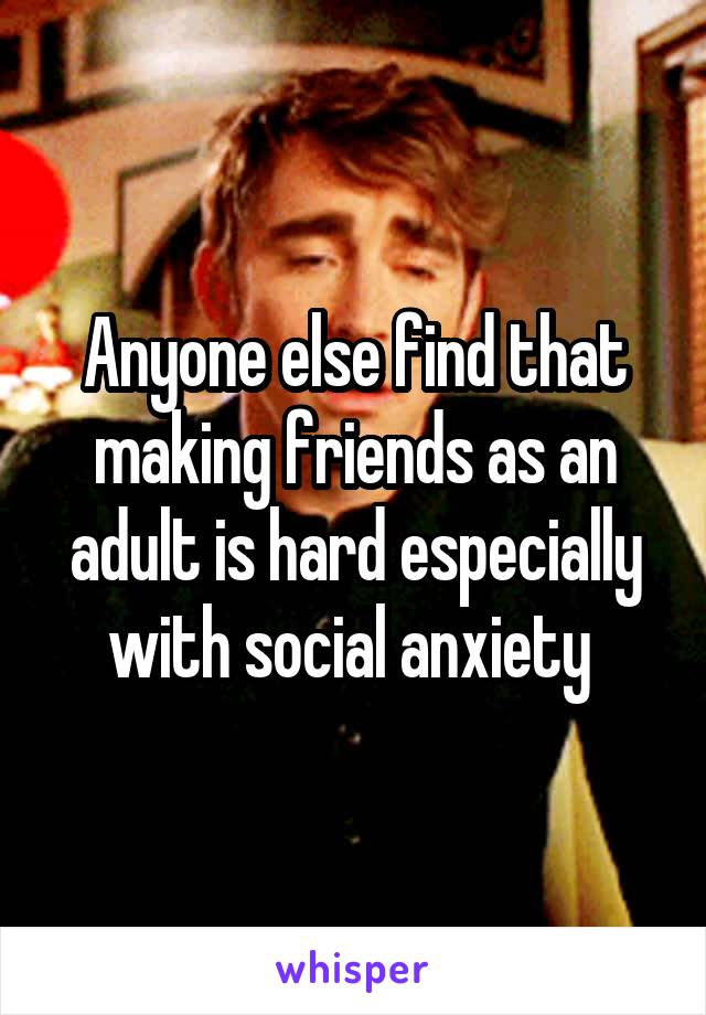 Anyone else find that making friends as an adult is hard especially with social anxiety