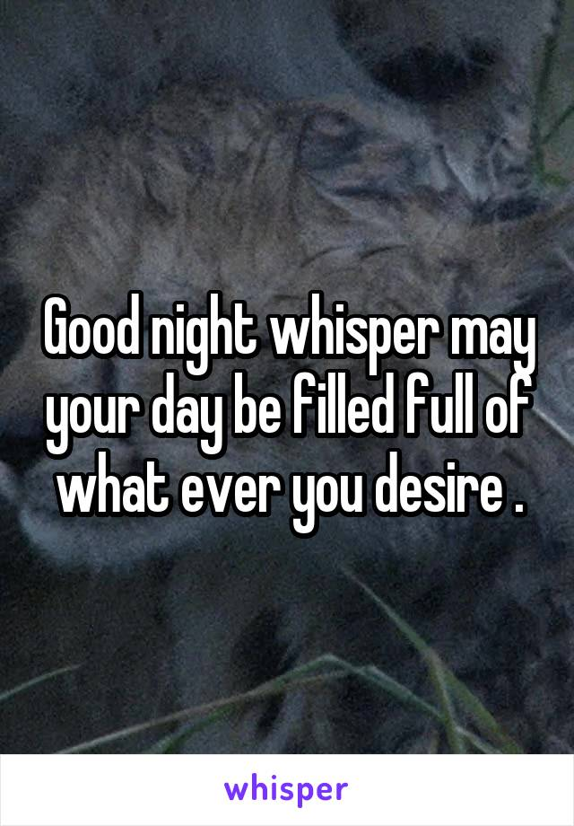 Good night whisper may your day be filled full of what ever you desire .