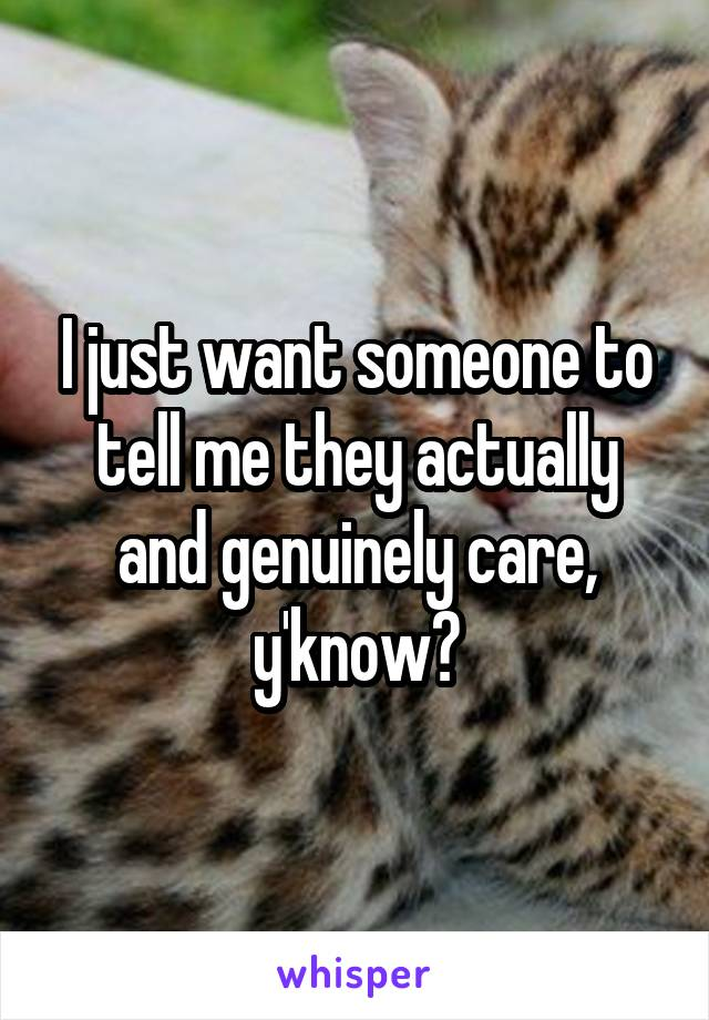 I just want someone to tell me they actually and genuinely care, y'know?