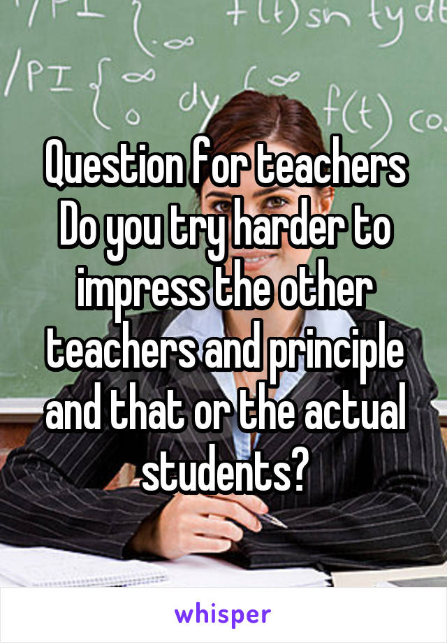 Question for teachers Do you try harder to impress the other teachers and principle and that or the actual students?