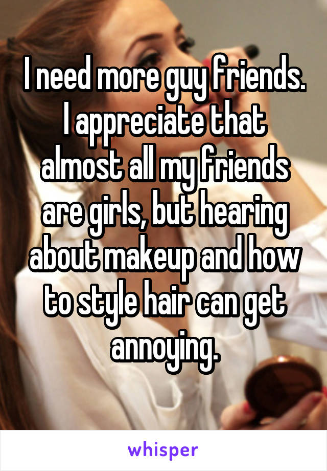 I need more guy friends. I appreciate that almost all my friends are girls, but hearing about makeup and how to style hair can get annoying.