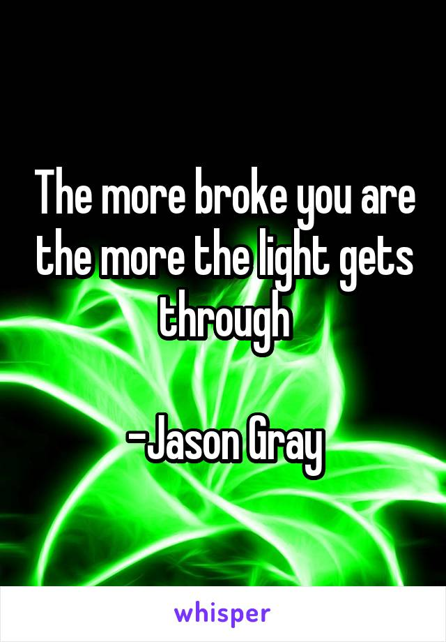 The more broke you are the more the light gets through  -Jason Gray