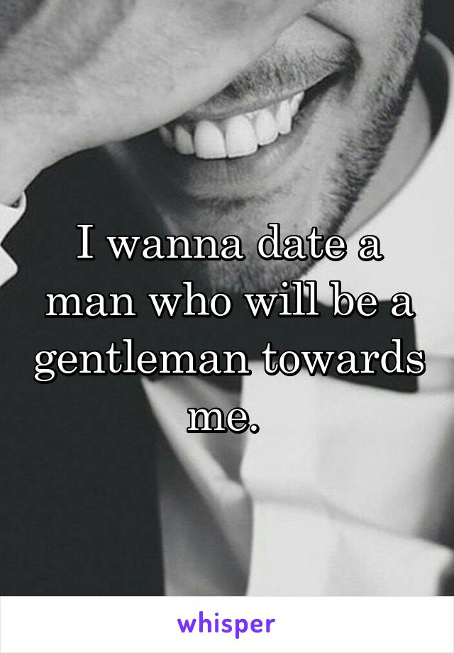 I wanna date a man who will be a gentleman towards me.