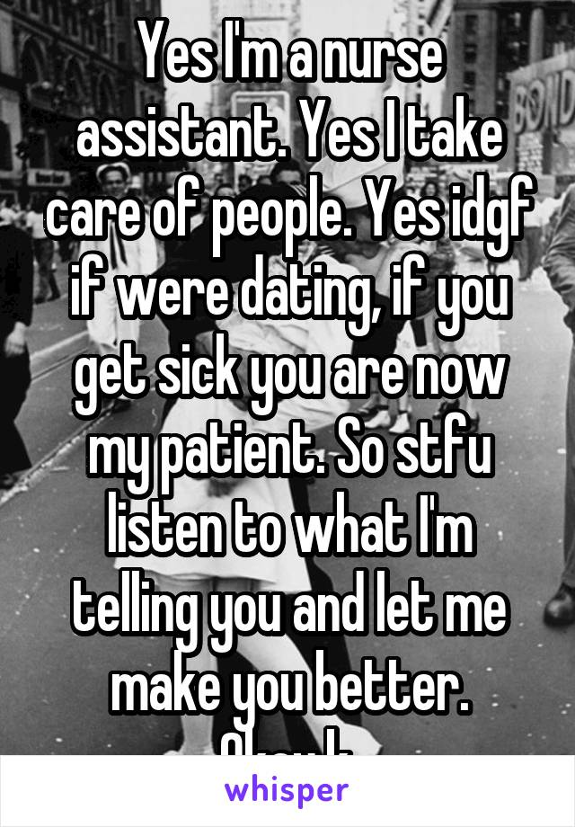Yes I'm a nurse assistant. Yes I take care of people. Yes idgf if were dating, if you get sick you are now my patient. So stfu listen to what I'm telling you and let me make you better. Okay.k.