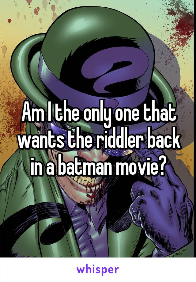 Am I the only one that wants the riddler back in a batman movie?