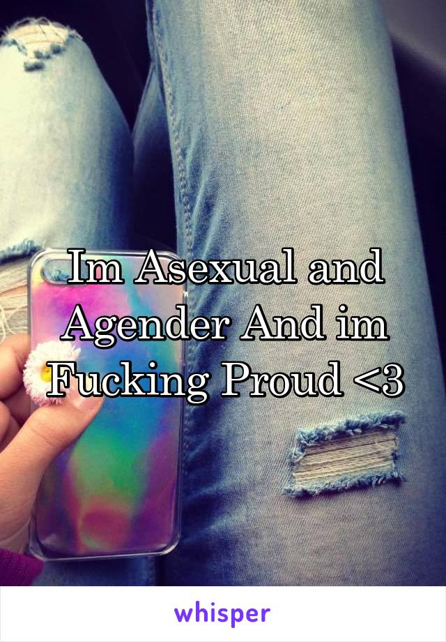 Im Asexual and Agender And im Fucking Proud <3