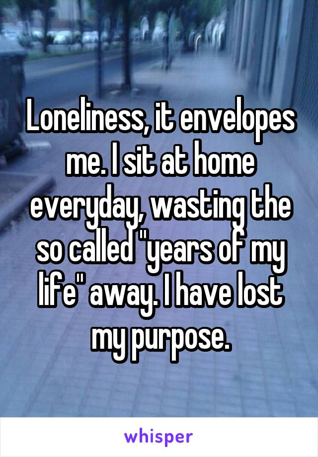 """Loneliness, it envelopes me. I sit at home everyday, wasting the so called """"years of my life"""" away. I have lost my purpose."""