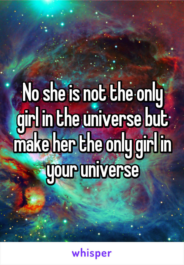 No she is not the only girl in the universe but make her the only girl in your universe