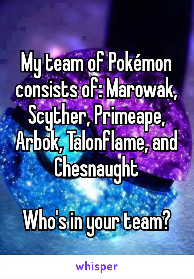 My team of Pokémon consists of: Marowak, Scyther, Primeape, Arbok, Talonflame, and Chesnaught  Who's in your team?