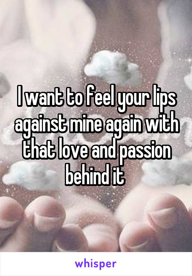 I want to feel your lips against mine again with that love and passion behind it