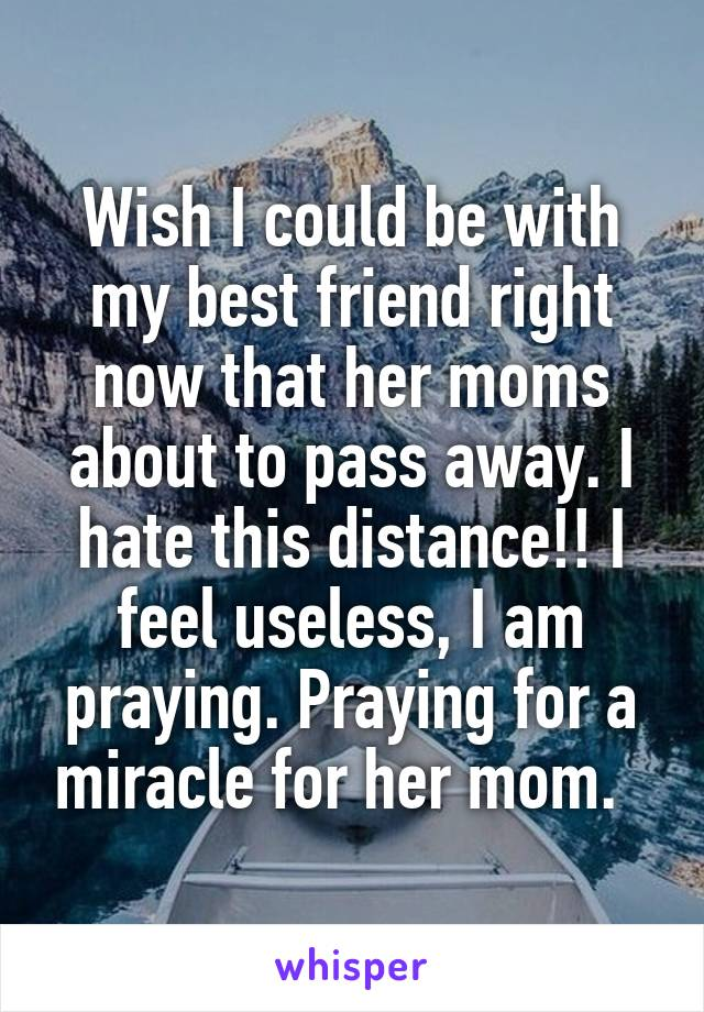Wish I could be with my best friend right now that her moms about to pass away. I hate this distance!! I feel useless, I am praying. Praying for a miracle for her mom.
