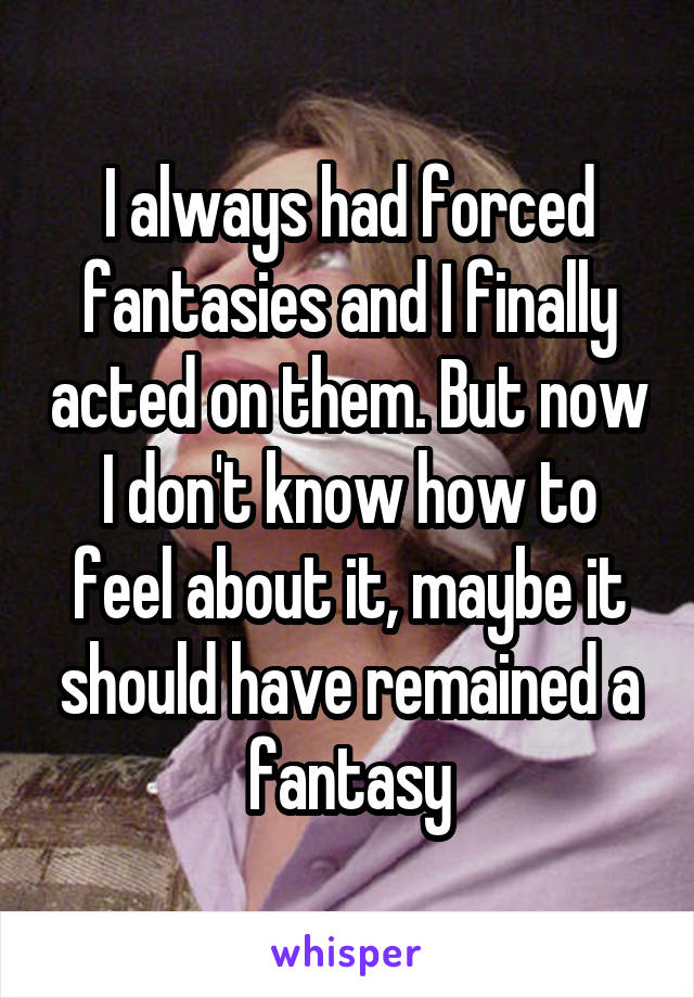 I always had forced fantasies and I finally acted on them. But now I don't know how to feel about it, maybe it should have remained a fantasy