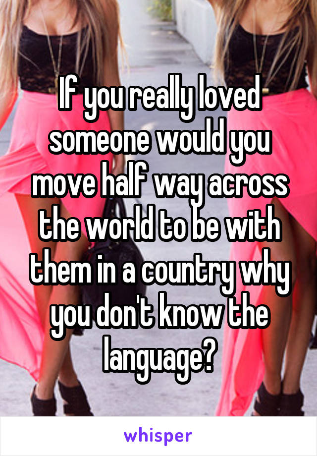 If you really loved someone would you move half way across the world to be with them in a country why you don't know the language?