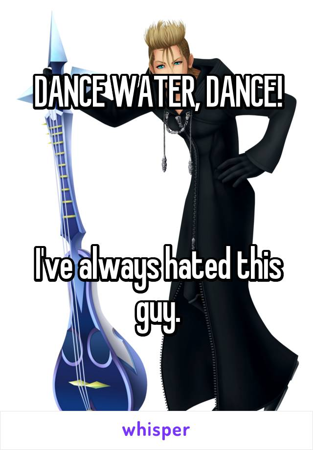 DANCE WATER, DANCE!    I've always hated this guy.