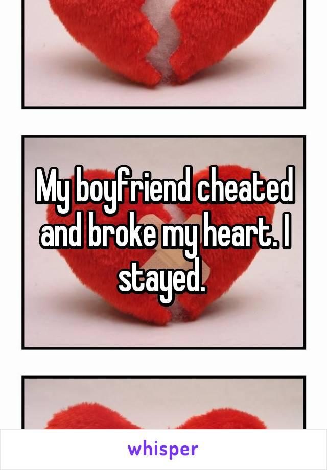 My boyfriend cheated and broke my heart. I stayed.