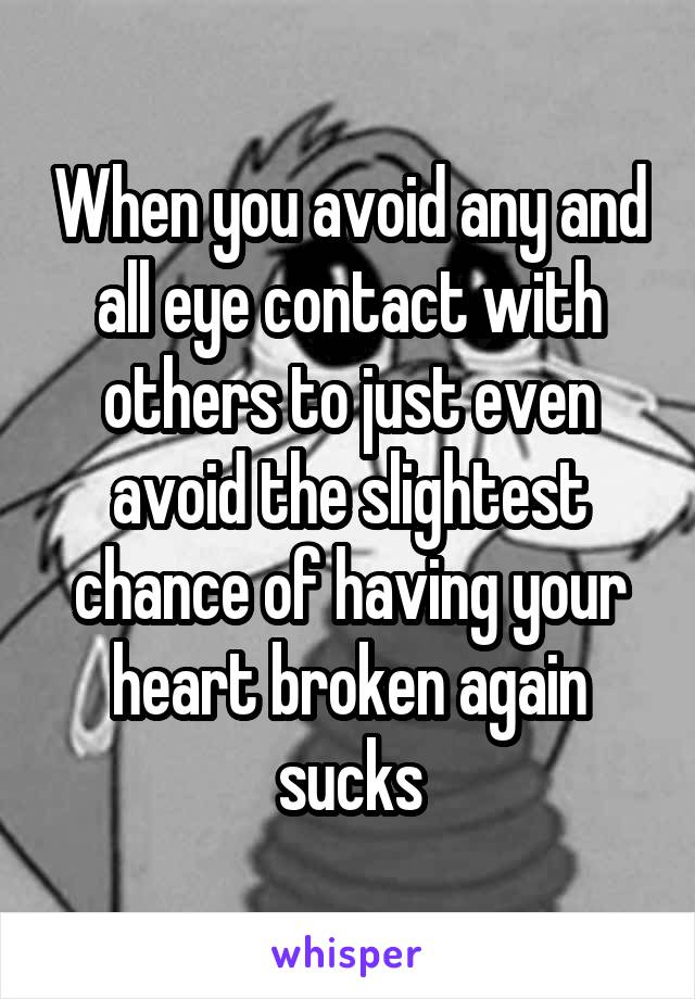When you avoid any and all eye contact with others to just even avoid the slightest chance of having your heart broken again sucks
