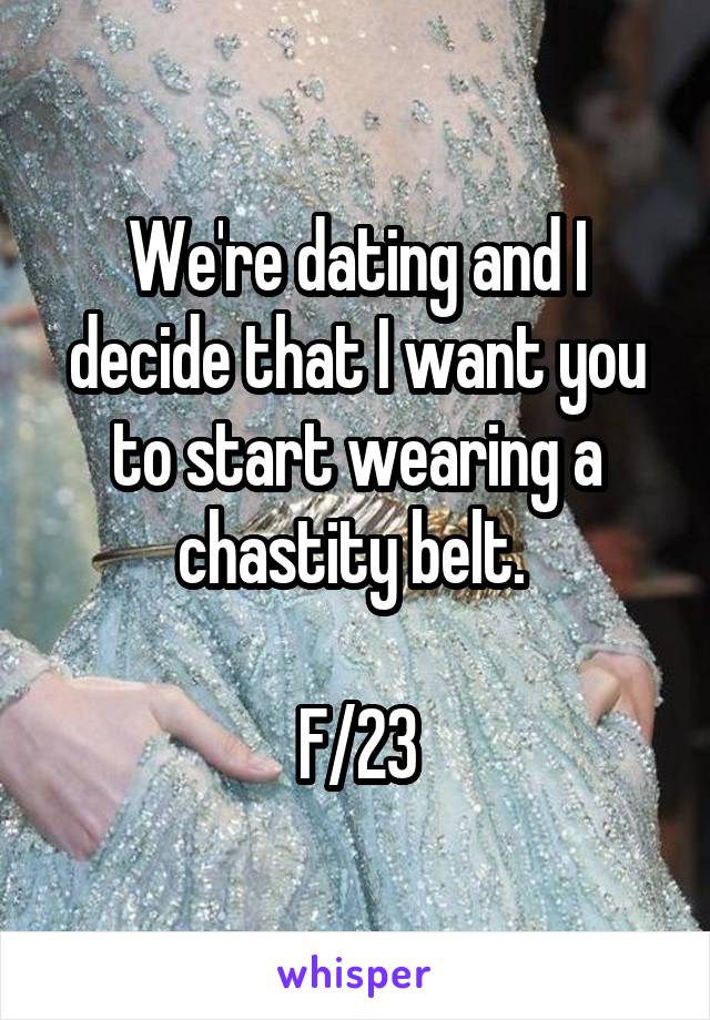 We're dating and I decide that I want you to start wearing a chastity belt.   F/23