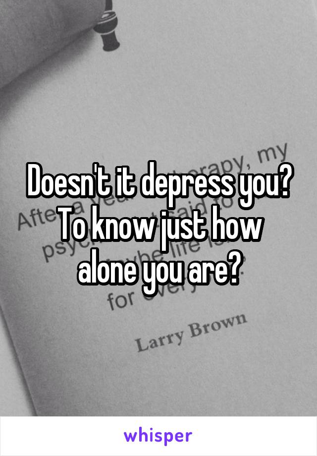 Doesn't it depress you? To know just how alone you are?
