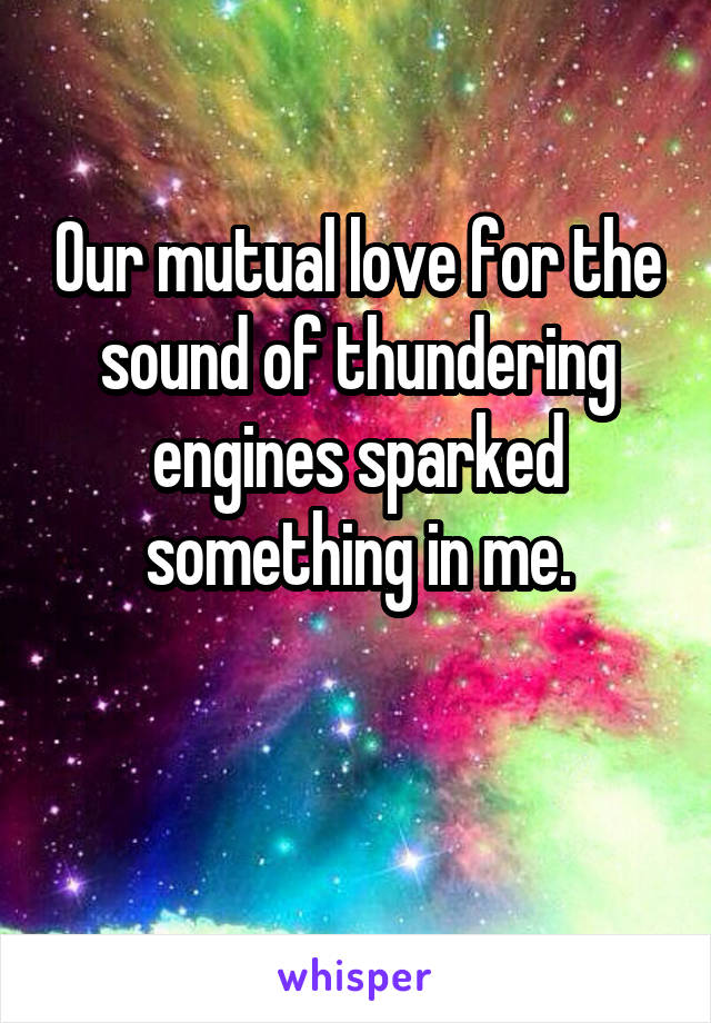 Our mutual love for the sound of thundering engines sparked something in me.