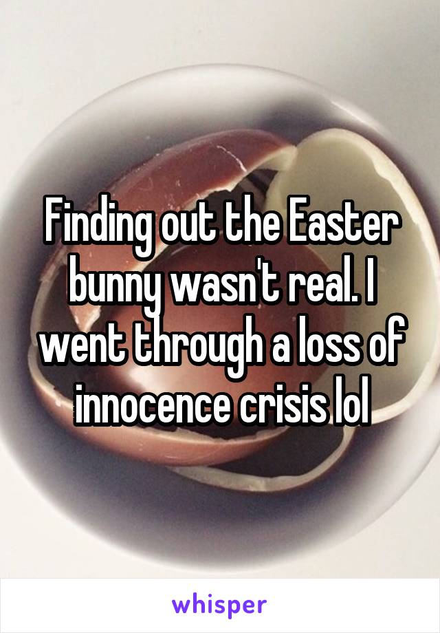 Finding out the Easter bunny wasn't real. I went through a loss of innocence crisis lol