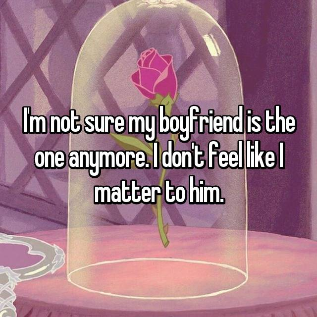 I'm not sure my boyfriend is the one anymore. I don't feel like I matter to him.