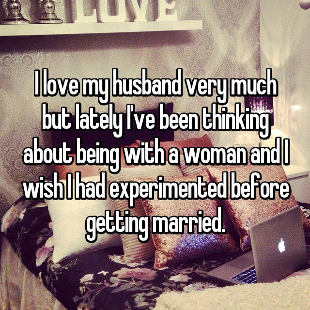 I love my husband very much but lately I've been thinking about being with a woman and I wish I had experimented before getting married.