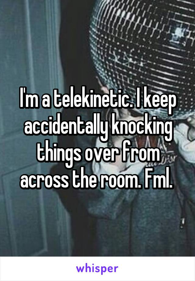 I'm a telekinetic. I keep accidentally knocking things over from across the room. Fml.