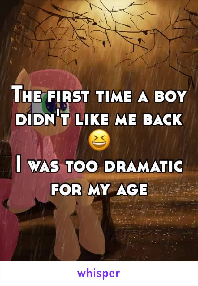 The first time a boy didn't like me back 😆 I was too dramatic for my age