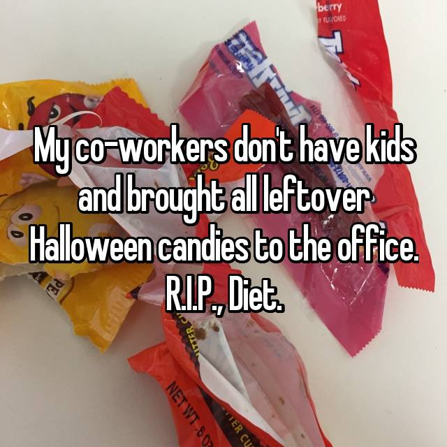 My co-workers don't have kids and brought all leftover Halloween candies to the office. R.I.P., Diet.