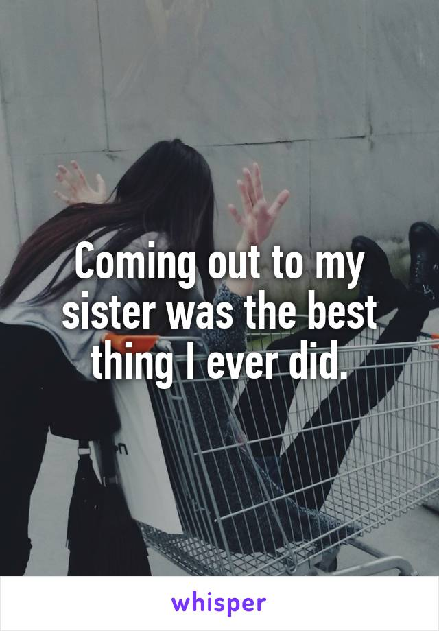 Coming out to my sister was the best thing I ever did.